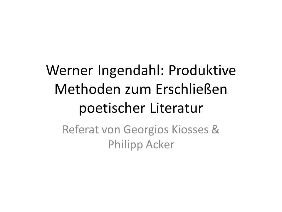 Werner Ingendahl: Produktive Methoden zum Erschließen poetischer Literatur Referat von Georgios Kiosses & Philipp Acker