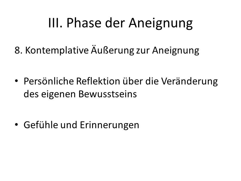 III. Phase der Aneignung 8. Kontemplative Äußerung zur Aneignung Persönliche Reflektion über die Veränderung des eigenen Bewusstseins Gefühle und Erin