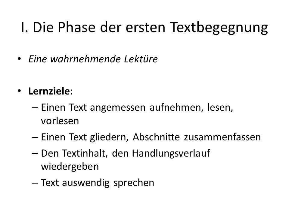 I. Die Phase der ersten Textbegegnung Eine wahrnehmende Lektüre Lernziele: – Einen Text angemessen aufnehmen, lesen, vorlesen – Einen Text gliedern, A