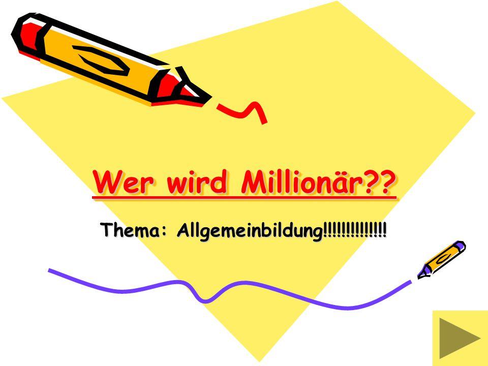 Wer wird Millionär?? Thema: Allgemeinbildung!!!!!!!!!!!!!!