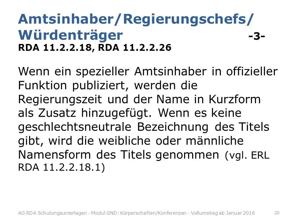 Amtsinhaber/Regierungschefs/ Würdenträger -3- RDA 11.2.2.18, RDA 11.2.2.26 Wenn ein spezieller Amtsinhaber in offizieller Funktion publiziert, werden die Regierungszeit und der Name in Kurzform als Zusatz hinzugefügt.
