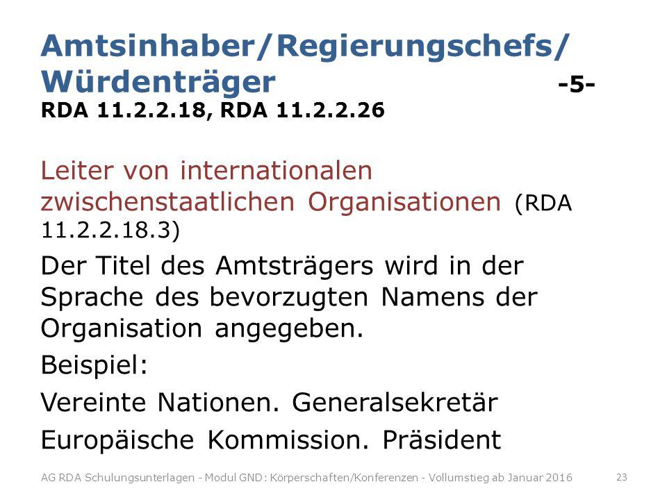 Amtsinhaber/Regierungschefs/ Würdenträger -5- RDA 11.2.2.18, RDA 11.2.2.26 Leiter von internationalen zwischenstaatlichen Organisationen (RDA 11.2.2.18.3) Der Titel des Amtsträgers wird in der Sprache des bevorzugten Namens der Organisation angegeben.