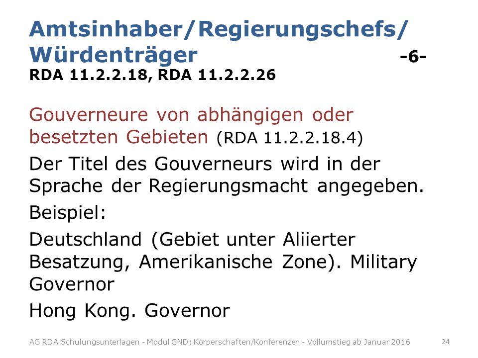 Amtsinhaber/Regierungschefs/ Würdenträger -6- RDA 11.2.2.18, RDA 11.2.2.26 Gouverneure von abhängigen oder besetzten Gebieten (RDA 11.2.2.18.4) Der Titel des Gouverneurs wird in der Sprache der Regierungsmacht angegeben.