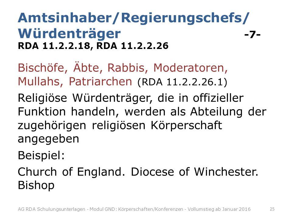 Amtsinhaber/Regierungschefs/ Würdenträger -7- RDA 11.2.2.18, RDA 11.2.2.26 Bischöfe, Äbte, Rabbis, Moderatoren, Mullahs, Patriarchen (RDA 11.2.2.26.1) Religiöse Würdenträger, die in offizieller Funktion handeln, werden als Abteilung der zugehörigen religiösen Körperschaft angegeben Beispiel: Church of England.