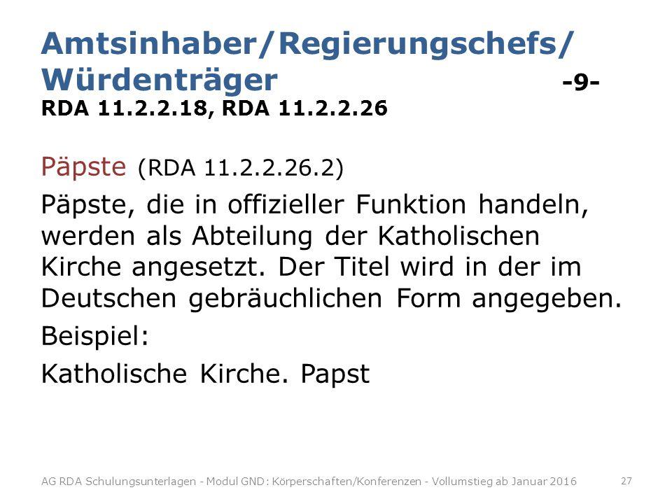 Amtsinhaber/Regierungschefs/ Würdenträger -9- RDA 11.2.2.18, RDA 11.2.2.26 Päpste (RDA 11.2.2.26.2) Päpste, die in offizieller Funktion handeln, werden als Abteilung der Katholischen Kirche angesetzt.