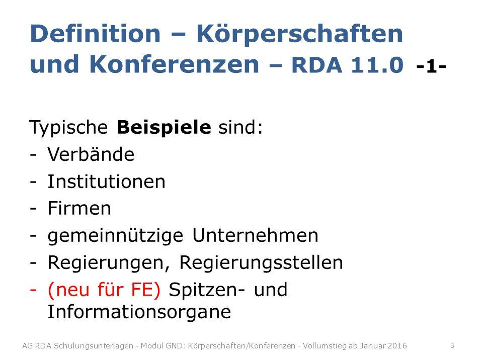 Typische Beispiele sind: -Verbände -Institutionen -Firmen -gemeinnützige Unternehmen -Regierungen, Regierungsstellen -(neu für FE) Spitzen- und Informationsorgane Definition – Körperschaften und Konferenzen – RDA 11.0 -1- 3 AG RDA Schulungsunterlagen - Modul GND: Körperschaften/Konferenzen - Vollumstieg ab Januar 2016