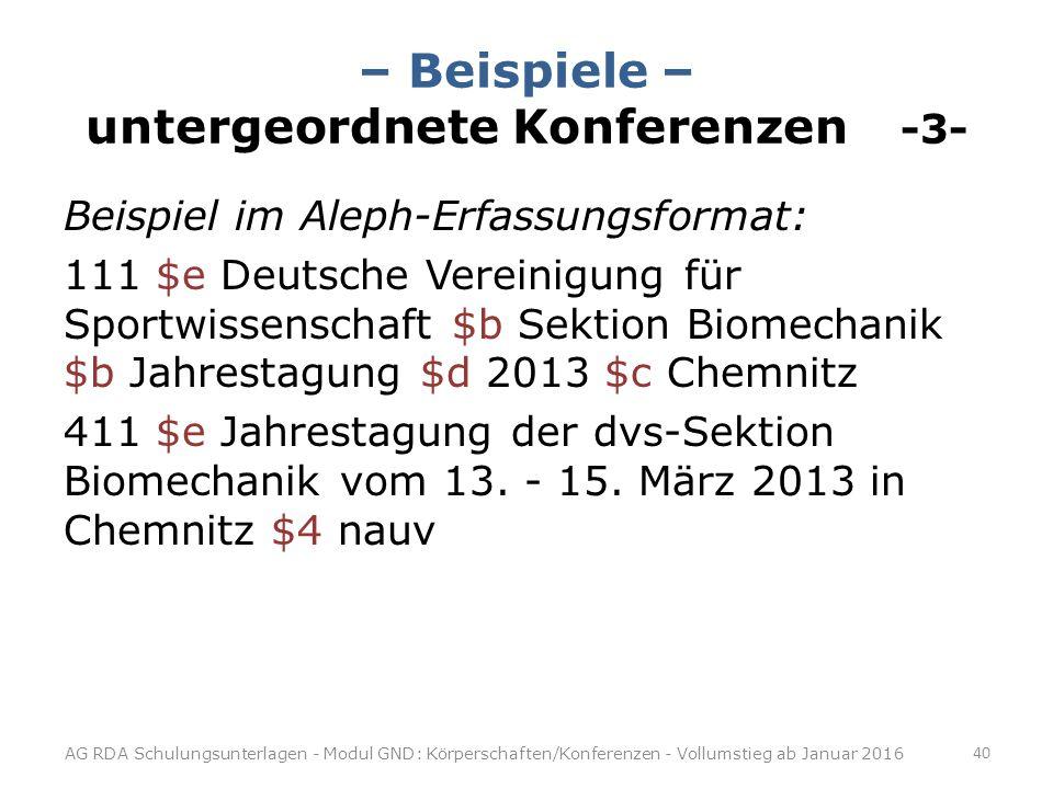 – Beispiele – untergeordnete Konferenzen -3- Beispiel im Aleph-Erfassungsformat: 111 $e Deutsche Vereinigung für Sportwissenschaft $b Sektion Biomechanik $b Jahrestagung $d 2013 $c Chemnitz 411 $e Jahrestagung der dvs-Sektion Biomechanik vom 13.