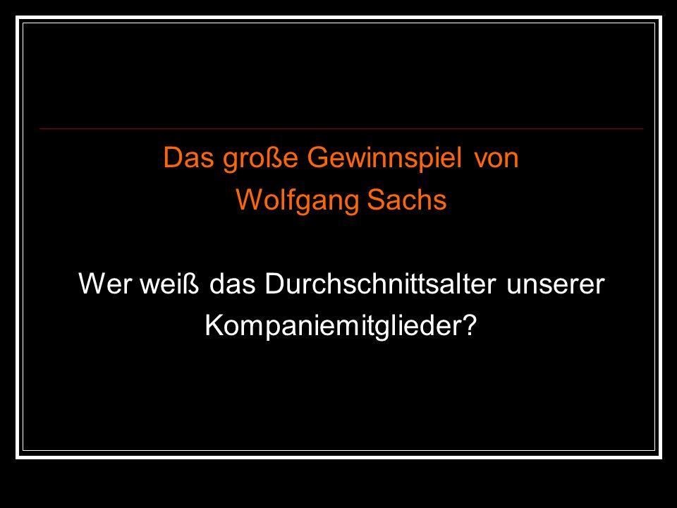 Das große Gewinnspiel von Wolfgang Sachs Wer weiß das Durchschnittsalter unserer Kompaniemitglieder?
