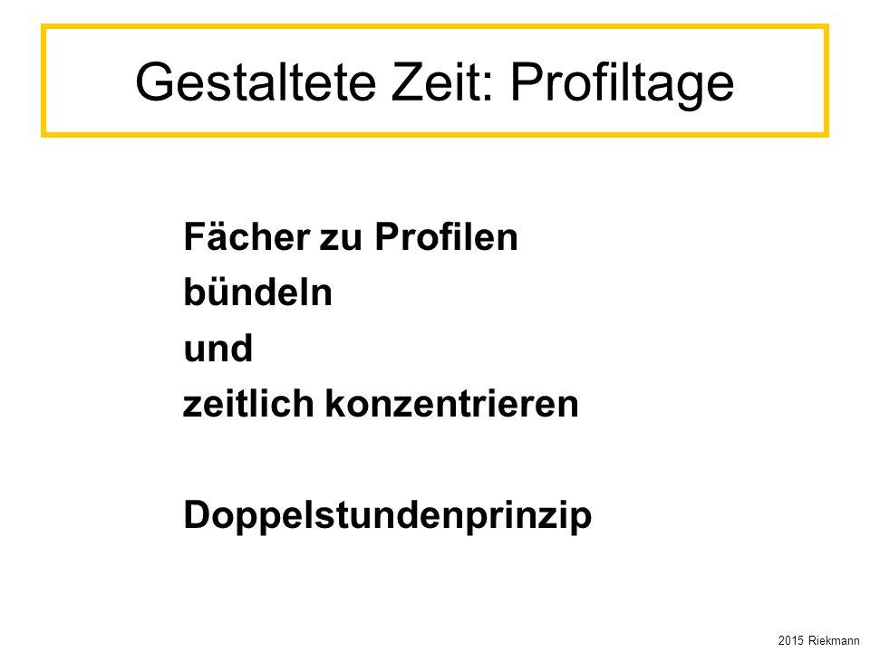 Gestaltete Zeit: Profiltage Fächer zu Profilen bündeln und zeitlich konzentrieren Doppelstundenprinzip 2015 Riekmann