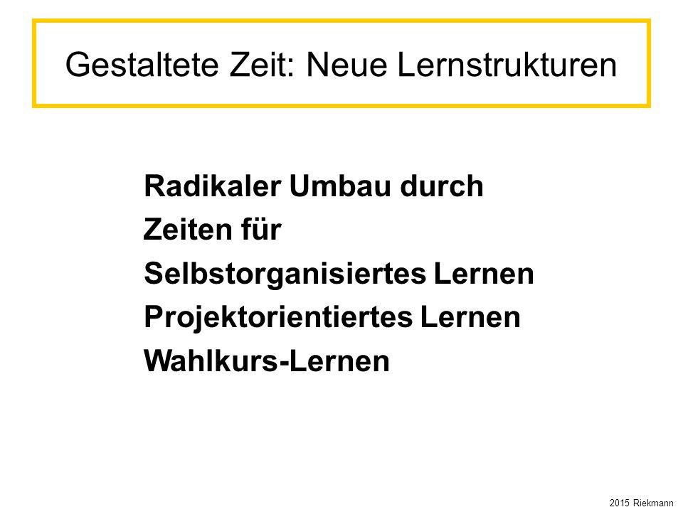 Gestaltete Zeit: Neue Lernstrukturen Radikaler Umbau durch Zeiten für Selbstorganisiertes Lernen Projektorientiertes Lernen Wahlkurs-Lernen 2015 Riekm