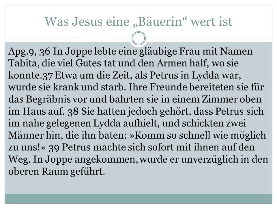 """Was Jesus eine """"Bäuerin wert ist Apg.9, 36 In Joppe lebte eine gläubige Frau mit Namen Tabita, die viel Gutes tat und den Armen half, wo sie konnte.37 Etwa um die Zeit, als Petrus in Lydda war, wurde sie krank und starb."""