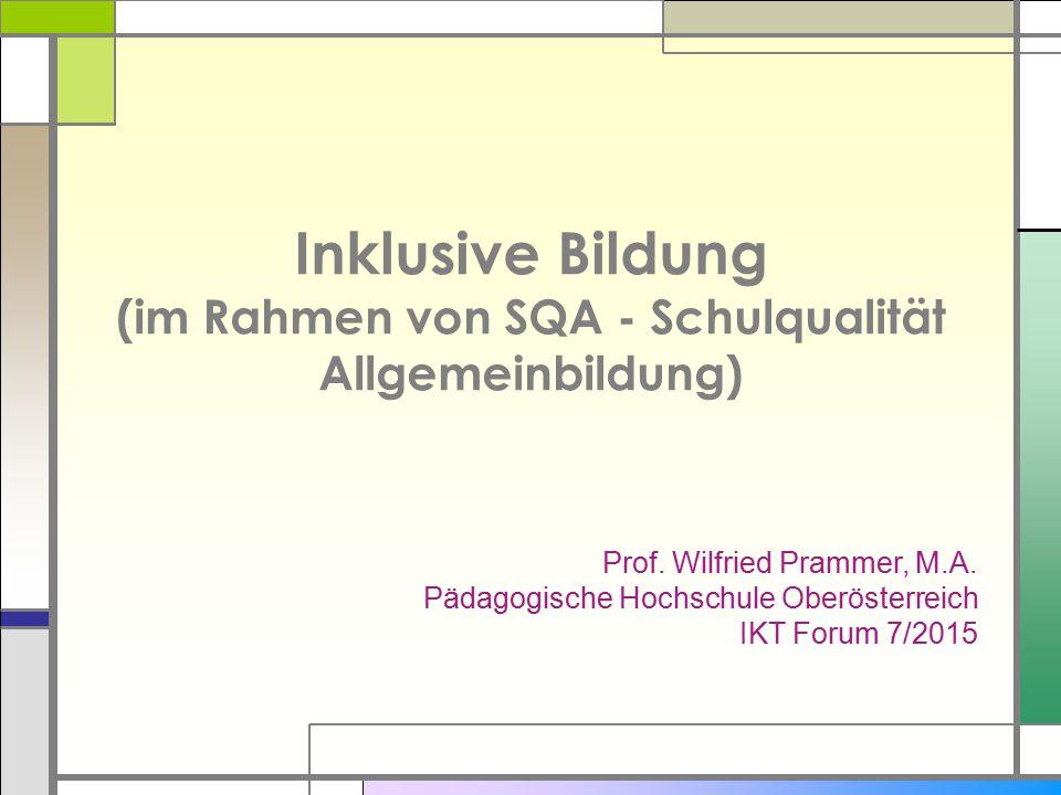 Inklusive Bildung (im Rahmen von SQA - Schulqualität Allgemeinbildung) Prof. Wilfried Prammer, M.A. Pädagogische Hochschule Oberösterreich IKT Forum 7
