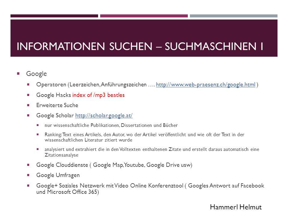 Hammerl Helmut INFORMATIONEN SUCHEN – SUCHMASCHINEN II  Wolfram Alpha semantische Suchmaschine http://www.wolframalpha.com/http://www.wolframalpha.com/  https://startpage.com/ (Ergebnisse von Google) https://www.ixquick.com/ (Metasuchmaschine) https://startpage.com/https://www.ixquick.com/  Diskrete Suchmaschine: Der Betreiber verspricht, weder IP-Adressen noch Suchanfragen aufzuzeichnen, sowie auf so genannte Tracking Cookies zu verzichten.