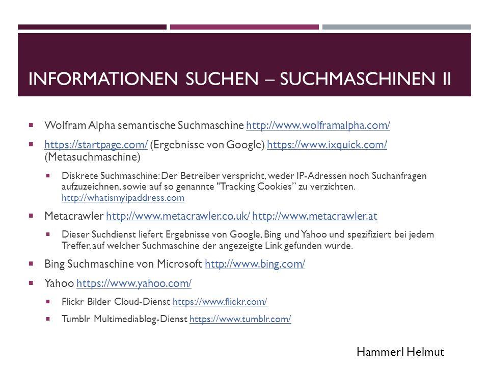 Hammerl Helmut INFORMATIONEN SUCHEN – SUCHMASCHINEN III  Twitter Suchmaschine http://www.twazzup.com/ (auf Deutsch eingrenzbar)http://www.twazzup.com/  Open Directory Project: Kollaboratives Web-Verzeichnis http://www.dmoz.de/http://www.dmoz.de/  Die Inhalte sind frei und werden von freiwilligen Redakteuren aus der ganzen Welt bearbeitet und aktualisiert  Das Deutsch-sprachige Katalog umfasst laut Wikipedia allerdings nur etwa 500000 Einträge  Verzeichnis spezieller Suchmaschinen http://www.suchfibel.de/4spez/spezielle.htmhttp://www.suchfibel.de/4spez/spezielle.htm  Dissertationen http://www.dnb.de/DE/Wir/Kooperation/dissonline/dissonline_node.htmlhttp://www.dnb.de/DE/Wir/Kooperation/dissonline/dissonline_node.html  Mediatheken http://www.tv-mediatheken.de/oeffentlich-rechtlich/http://www.tv-mediatheken.de/oeffentlich-rechtlich/  http://www.planet-wissen.de http://www.planet-wissen.de  Download http://www.chip.de/downloads/MediathekView_34031575.htmlhttp://www.chip.de/downloads/MediathekView_34031575.html  Straemtransport (siehe Freigabe)