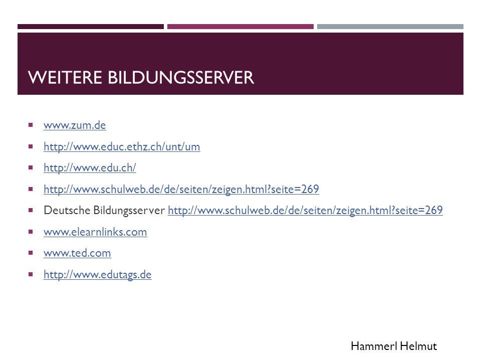 Hammerl Helmut WEITERE BILDUNGSSERVER  www.zum.de www.zum.de  http://www.educ.ethz.ch/unt/um http://www.educ.ethz.ch/unt/um  http://www.edu.ch/ http://www.edu.ch/  http://www.schulweb.de/de/seiten/zeigen.html seite=269 http://www.schulweb.de/de/seiten/zeigen.html seite=269  Deutsche Bildungsserver http://www.schulweb.de/de/seiten/zeigen.html seite=269http://www.schulweb.de/de/seiten/zeigen.html seite=269  www.elearnlinks.com www.elearnlinks.com  www.ted.com www.ted.com  http://www.edutags.de http://www.edutags.de
