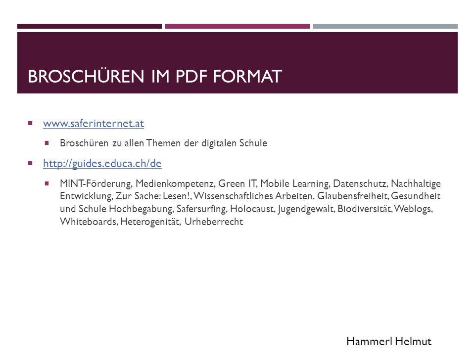 Hammerl Helmut BROSCHÜREN IM PDF FORMAT  www.saferinternet.at www.saferinternet.at  Broschüren zu allen Themen der digitalen Schule  http://guides.educa.ch/de http://guides.educa.ch/de  MINT-Förderung, Medienkompetenz, Green IT, Mobile Learning, Datenschutz, Nachhaltige Entwicklung, Zur Sache: Lesen!, Wissenschaftliches Arbeiten, Glaubensfreiheit, Gesundheit und Schule Hochbegabung, Safersurfing, Holocaust, Jugendgewalt, Biodiversität, Weblogs, Whiteboards, Heterogenität, Urheberrecht
