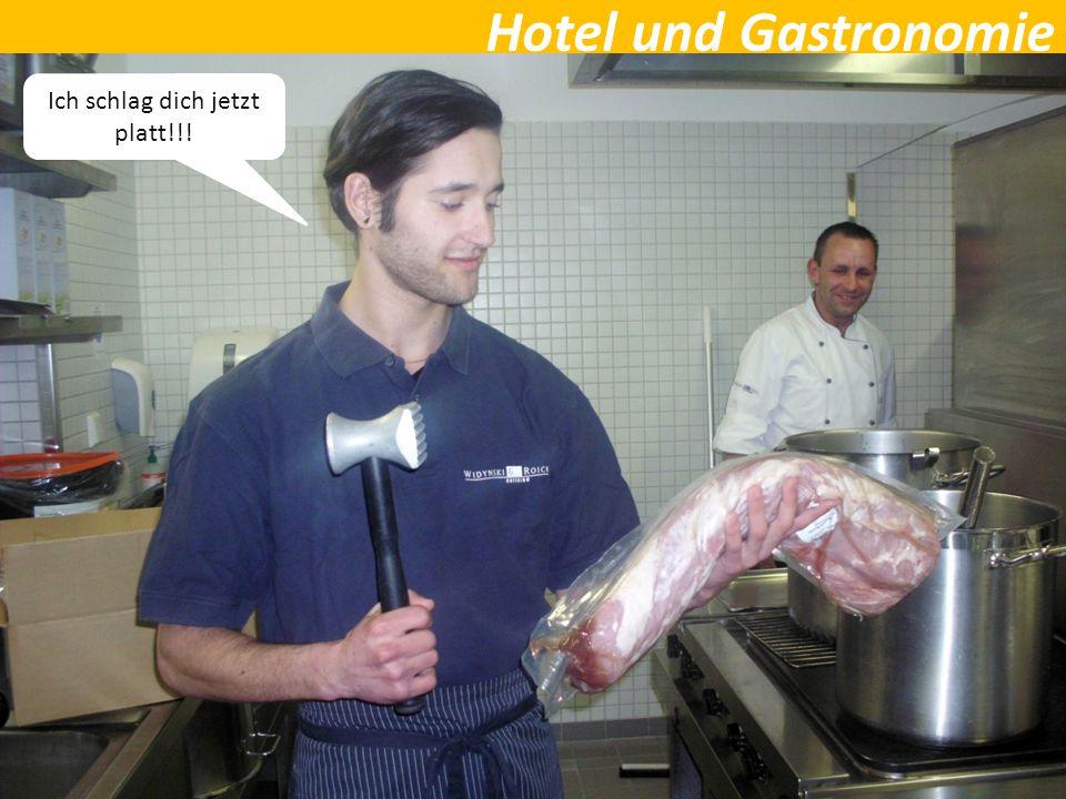 Hotel und Gastronomie Ich schlag dich jetzt platt!!!