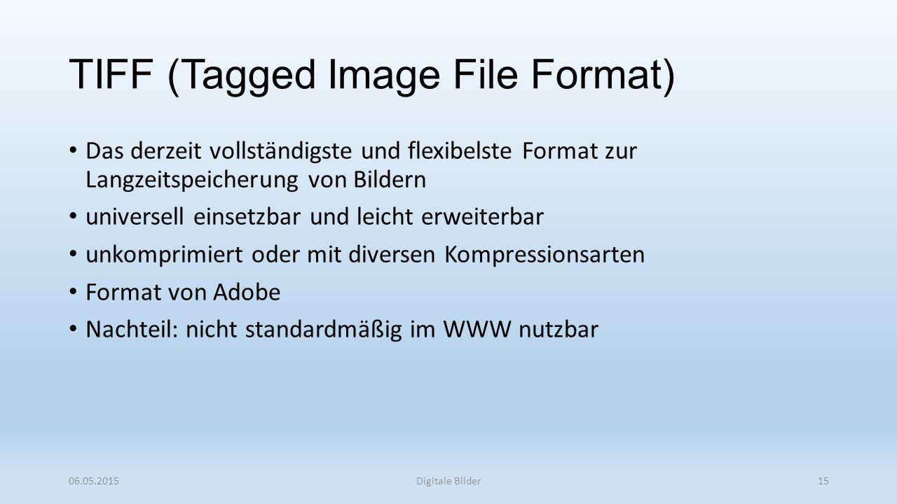 TIFF (Tagged Image File Format) Das derzeit vollständigste und flexibelste Format zur Langzeitspeicherung von Bildern universell einsetzbar und leicht erweiterbar unkomprimiert oder mit diversen Kompressionsarten Format von Adobe Nachteil: nicht standardmäßig im WWW nutzbar 06.05.2015Digitale Bilder15