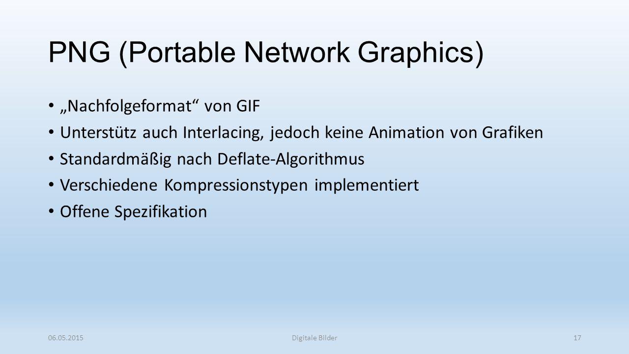 """PNG (Portable Network Graphics) """"Nachfolgeformat von GIF Unterstütz auch Interlacing, jedoch keine Animation von Grafiken Standardmäßig nach Deflate-Algorithmus Verschiedene Kompressionstypen implementiert Offene Spezifikation 06.05.2015Digitale Bilder17"""