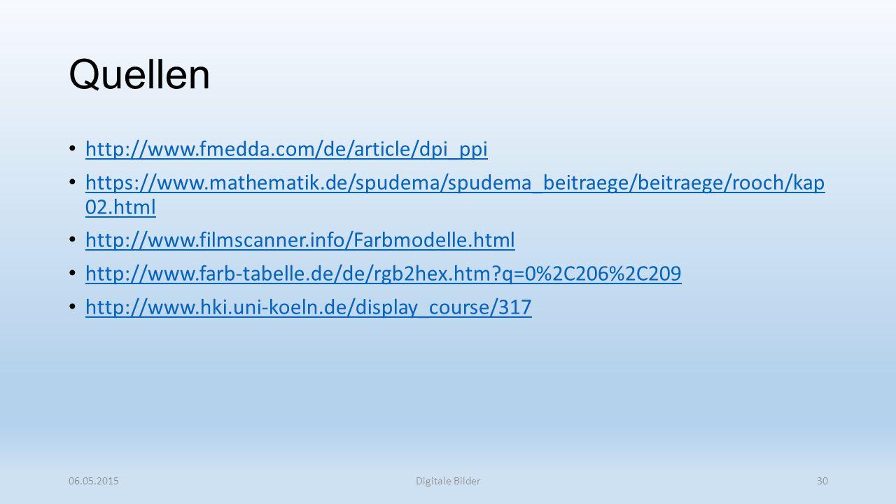 Quellen http://www.fmedda.com/de/article/dpi_ppi https://www.mathematik.de/spudema/spudema_beitraege/beitraege/rooch/kap 02.html https://www.mathematik.de/spudema/spudema_beitraege/beitraege/rooch/kap 02.html http://www.filmscanner.info/Farbmodelle.html http://www.farb-tabelle.de/de/rgb2hex.htm?q=0%2C206%2C209 http://www.hki.uni-koeln.de/display_course/317 06.05.2015Digitale Bilder30