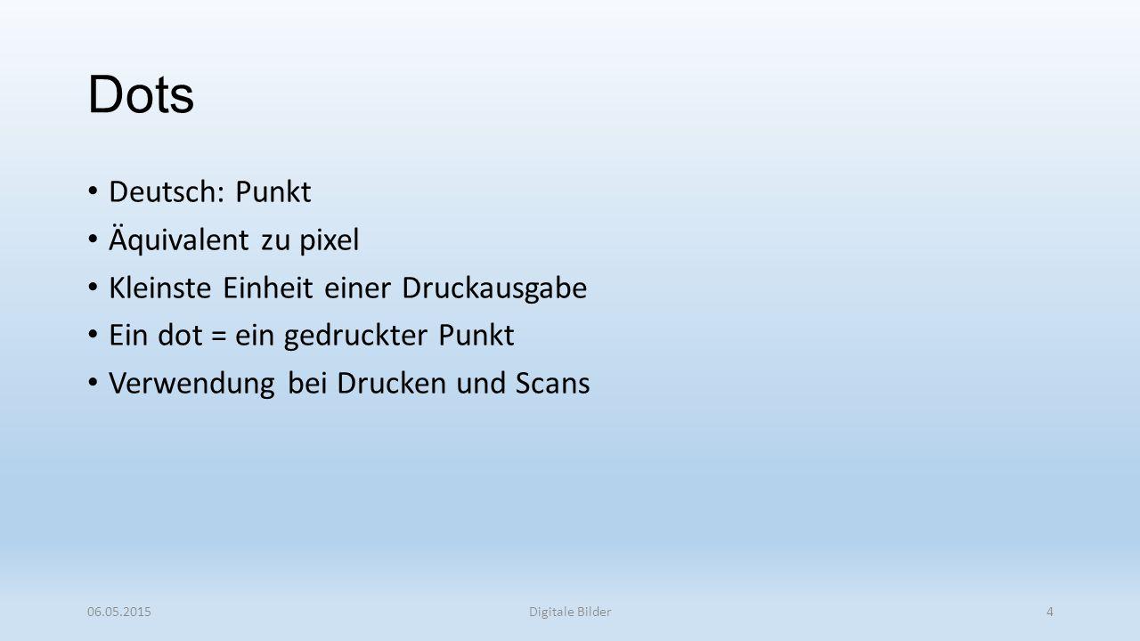 Dots Deutsch: Punkt Äquivalent zu pixel Kleinste Einheit einer Druckausgabe Ein dot = ein gedruckter Punkt Verwendung bei Drucken und Scans 06.05.2015Digitale Bilder4