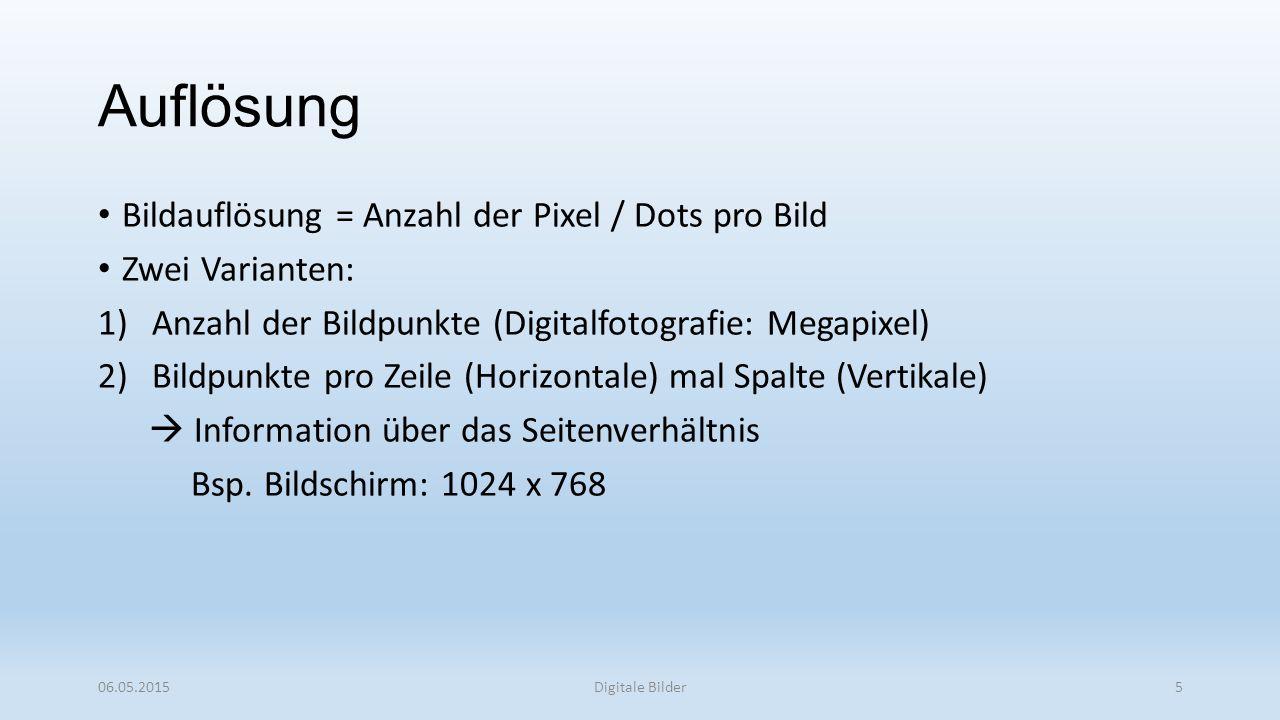 Auflösung Bildauflösung = Anzahl der Pixel / Dots pro Bild Zwei Varianten: 1)Anzahl der Bildpunkte (Digitalfotografie: Megapixel) 2)Bildpunkte pro Zeile (Horizontale) mal Spalte (Vertikale)  Information über das Seitenverhältnis Bsp.