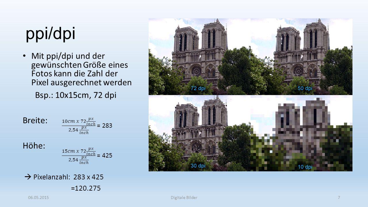 ppi/dpi Mit ppi/dpi und der gewünschten Größe eines Fotos kann die Zahl der Pixel ausgerechnet werden Bsp.: 10x15cm, 72 dpi Breite: Höhe:  Pixelanzahl: 283 x 425 =120.275 06.05.2015Digitale Bilder7