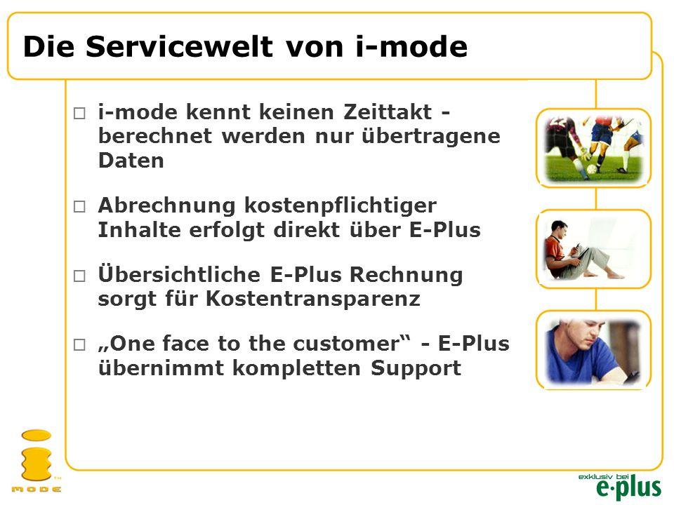 """Die Servicewelt von i-mode  i-mode kennt keinen Zeittakt - berechnet werden nur übertragene Daten  Abrechnung kostenpflichtiger Inhalte erfolgt direkt über E-Plus  Übersichtliche E-Plus Rechnung sorgt für Kostentransparenz  """"One face to the customer - E-Plus übernimmt kompletten Support"""