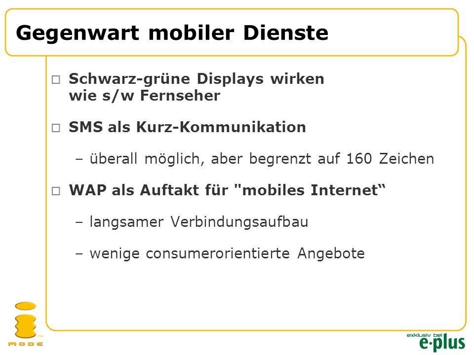 Gegenwart mobiler Dienste  Schwarz-grüne Displays wirken wie s/w Fernseher  SMS als Kurz-Kommunikation –überall möglich, aber begrenzt auf 160 Zeichen  WAP als Auftakt für mobiles Internet –langsamer Verbindungsaufbau –wenige consumerorientierte Angebote