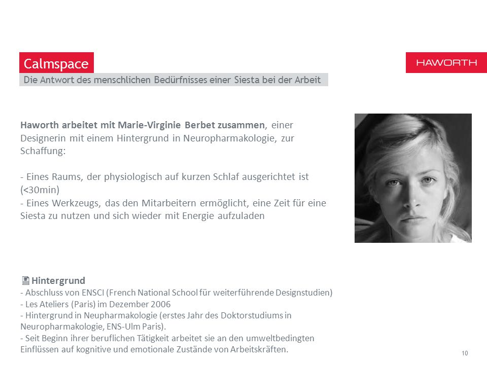 March 13th 2014 | Berlin The answer to the human need of siesta at work 10 Calmspace Haworth arbeitet mit Marie-Virginie Berbet zusammen, einer Designerin mit einem Hintergrund in Neuropharmakologie, zur Schaffung: - Eines Raums, der physiologisch auf kurzen Schlaf ausgerichtet ist (<30min) - Eines Werkzeugs, das den Mitarbeitern ermöglicht, eine Zeit für eine Siesta zu nutzen und sich wieder mit Energie aufzuladen  Hintergrund - Abschluss von ENSCI (French National School für weiterführende Designstudien) - Les Ateliers (Paris) im Dezember 2006 - Hintergrund in Neupharmakologie (erstes Jahr des Doktorstudiums in Neuropharmakologie, ENS-Ulm Paris).