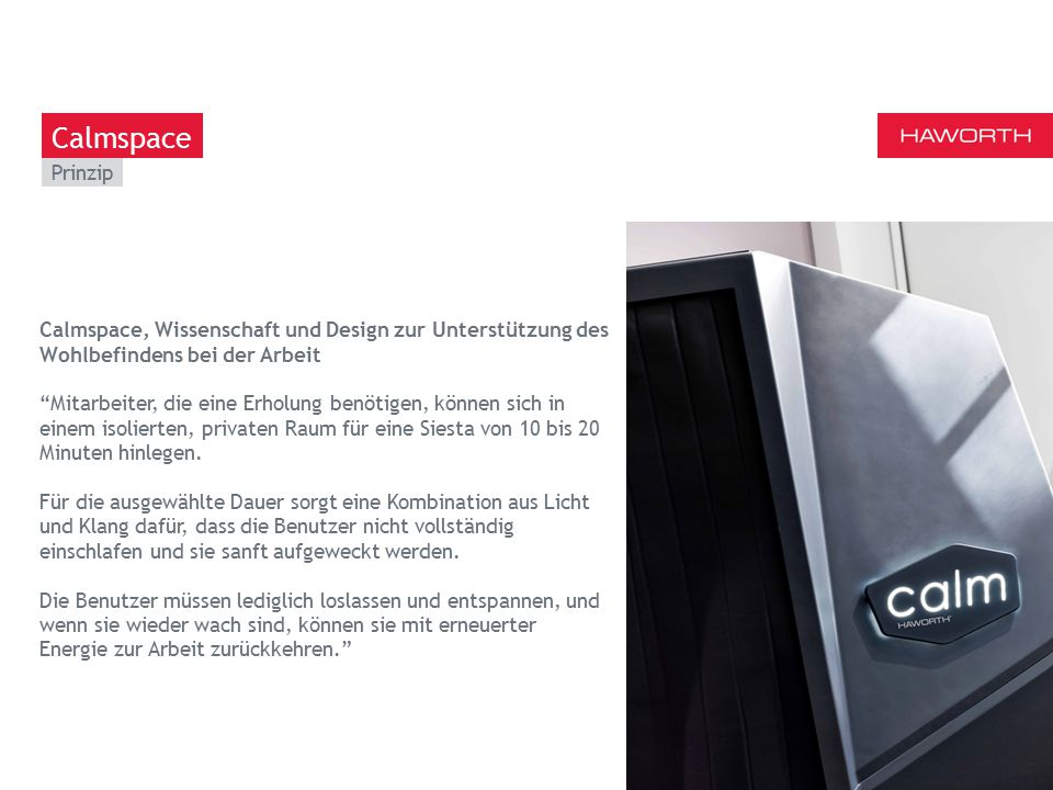 March 13th 2014 | Berlin Prinzip 12 Calmspace Calmspace, Wissenschaft und Design zur Unterstützung des Wohlbefindens bei der Arbeit Mitarbeiter, die eine Erholung benötigen, können sich in einem isolierten, privaten Raum für eine Siesta von 10 bis 20 Minuten hinlegen.
