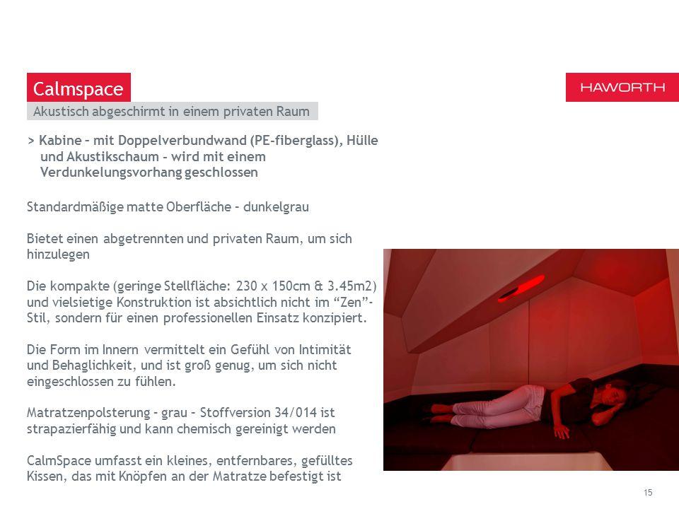 March 13th 2014 | Berlin Akustisch abgeschirmt in einem privaten Raum 15 Calmspace > Kabine – mit Doppelverbundwand (PE-fiberglass), Hülle und Akustikschaum - wird mit einem Verdunkelungsvorhang geschlossen Standardmäßige matte Oberfläche – dunkelgrau Bietet einen abgetrennten und privaten Raum, um sich hinzulegen Die kompakte (geringe Stellfläche: 230 x 150cm & 3.45m2) und vielsietige Konstruktion ist absichtlich nicht im Zen - Stil, sondern für einen professionellen Einsatz konzipiert.