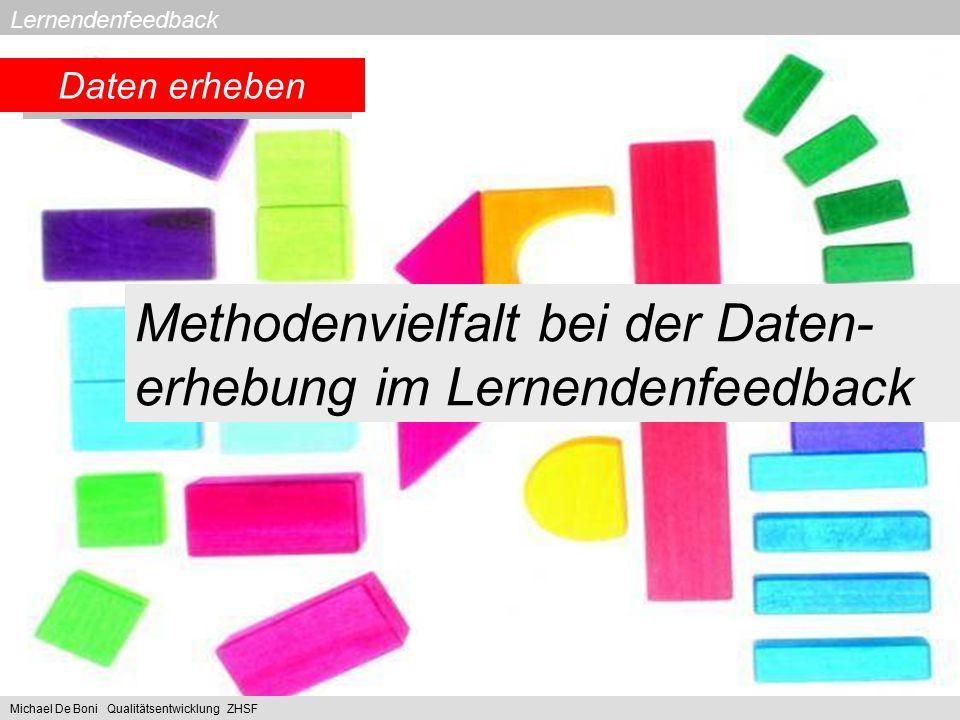 Lernendenfeedback 2. Daten erheben Methodenvielfalt bei der Daten- erhebung im Lernendenfeedback Feedbackmethoden Michael De Boni Qualitätsentwicklung