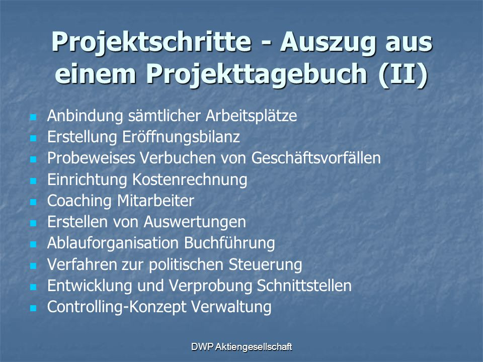 DWP Aktiengesellschaft Projektschritte - Auszug aus einem Projekttagebuch (II) Anbindung sämtlicher Arbeitsplätze Erstellung Eröffnungsbilanz Probewei
