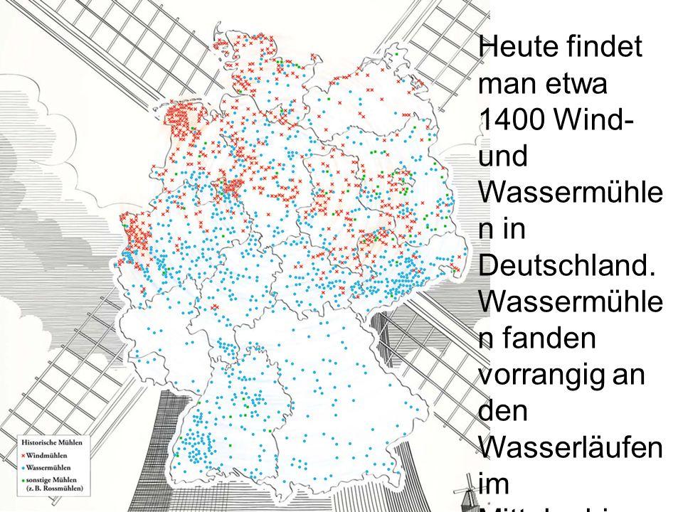 Heute findet man etwa 1400 Wind- und Wassermühle n in Deutschland. Wassermühle n fanden vorrangig an den Wasserläufen im Mittelgebirge ihre Anwendung,