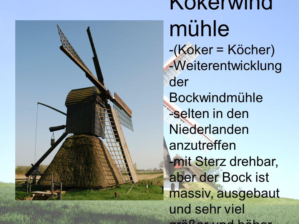 Kokerwind mühle -(Koker = Köcher) -Weiterentwicklung der Bockwindmühle -selten in den Niederlanden anzutreffen -mit Sterz drehbar, aber der Bock ist m