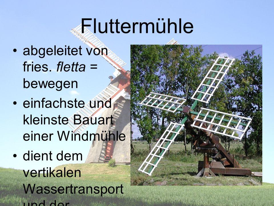 Fluttermühle abgeleitet von fries. fletta = bewegen einfachste und kleinste Bauart einer Windmühle dient dem vertikalen Wassertransport und der Entwäs