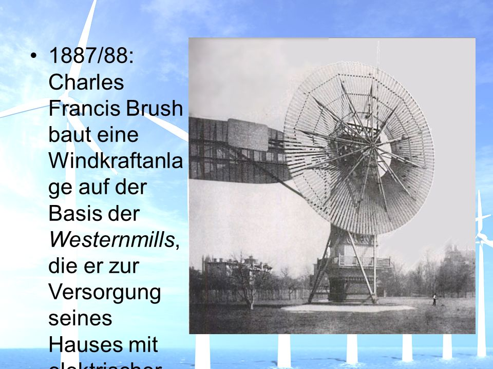 1887/88: Charles Francis Brush baut eine Windkraftanla ge auf der Basis der Westernmills, die er zur Versorgung seines Hauses mit elektrischer Energie