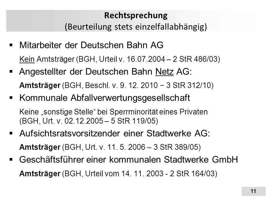 11 Rechtsprechung (Beurteilung stets einzelfallabhängig)  Mitarbeiter der Deutschen Bahn AG Kein Amtsträger (BGH, Urteil v. 16.07.2004 – 2 StR 486/03