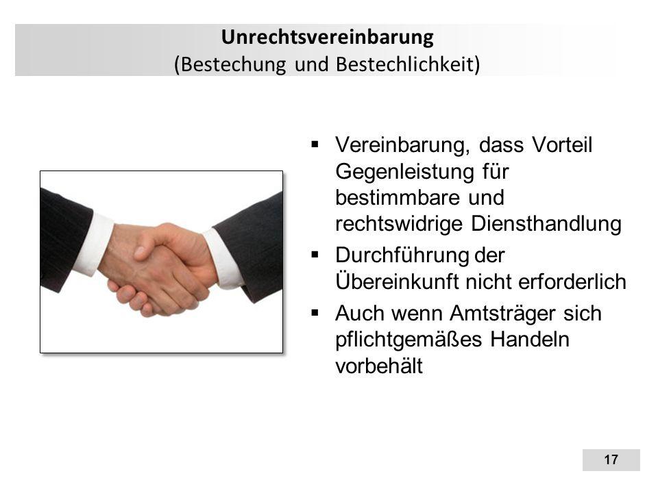 17 Unrechtsvereinbarung (Bestechung und Bestechlichkeit)  Vereinbarung, dass Vorteil Gegenleistung für bestimmbare und rechtswidrige Diensthandlung 