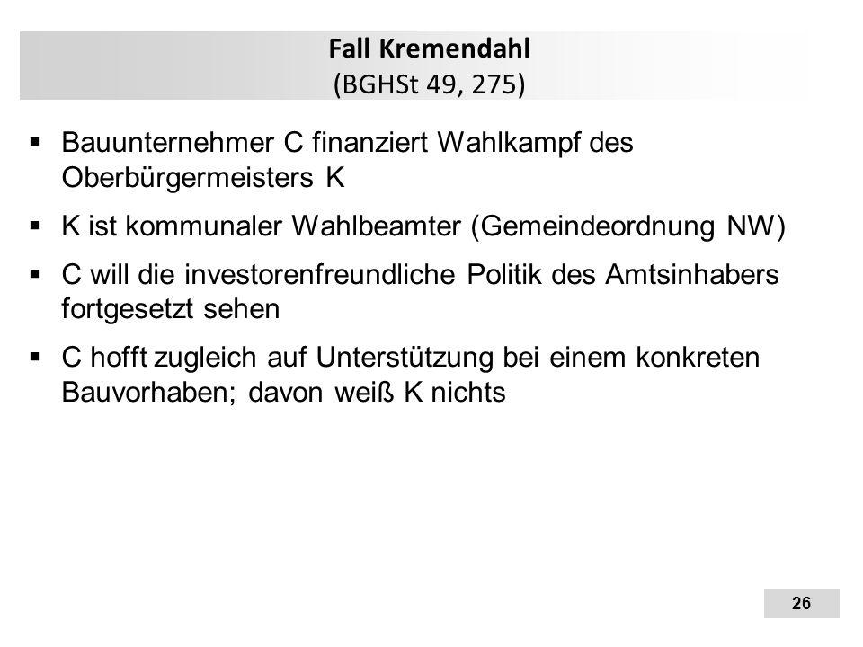 26 Fall Kremendahl (BGHSt 49, 275)  Bauunternehmer C finanziert Wahlkampf des Oberbürgermeisters K  K ist kommunaler Wahlbeamter (Gemeindeordnung NW