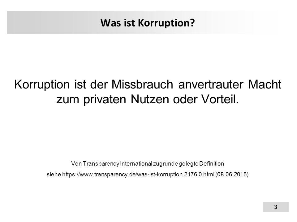 3 Was ist Korruption? Korruption ist der Missbrauch anvertrauter Macht zum privaten Nutzen oder Vorteil. Von Transparency International zugrunde geleg