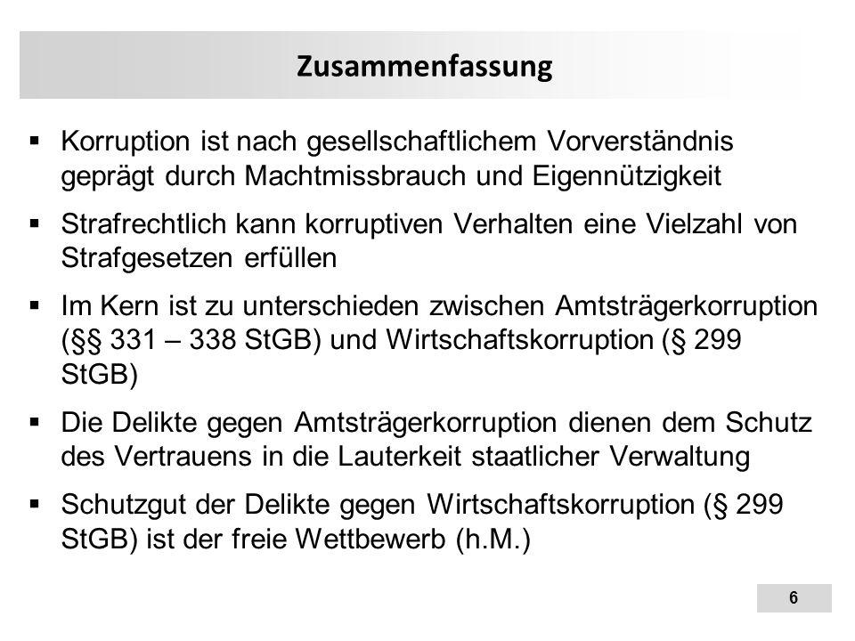 6 Zusammenfassung  Korruption ist nach gesellschaftlichem Vorverständnis geprägt durch Machtmissbrauch und Eigennützigkeit  Strafrechtlich kann korr