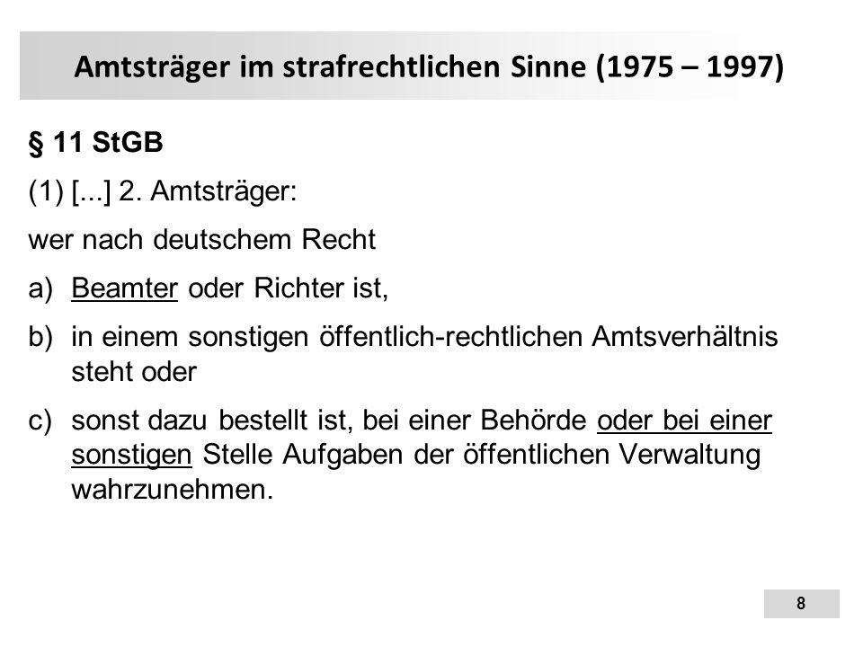 8 Amtsträger im strafrechtlichen Sinne (1975 – 1997) § 11 StGB (1) [...] 2. Amtsträger: wer nach deutschem Recht  Beamter oder Richter ist,  in ei