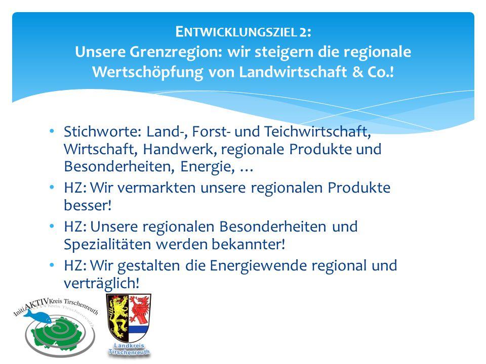 E NTWICKLUNGSZIEL 2: Unsere Grenzregion: wir steigern die regionale Wertschöpfung von Landwirtschaft & Co.! Stichworte: Land-, Forst- und Teichwirtsch