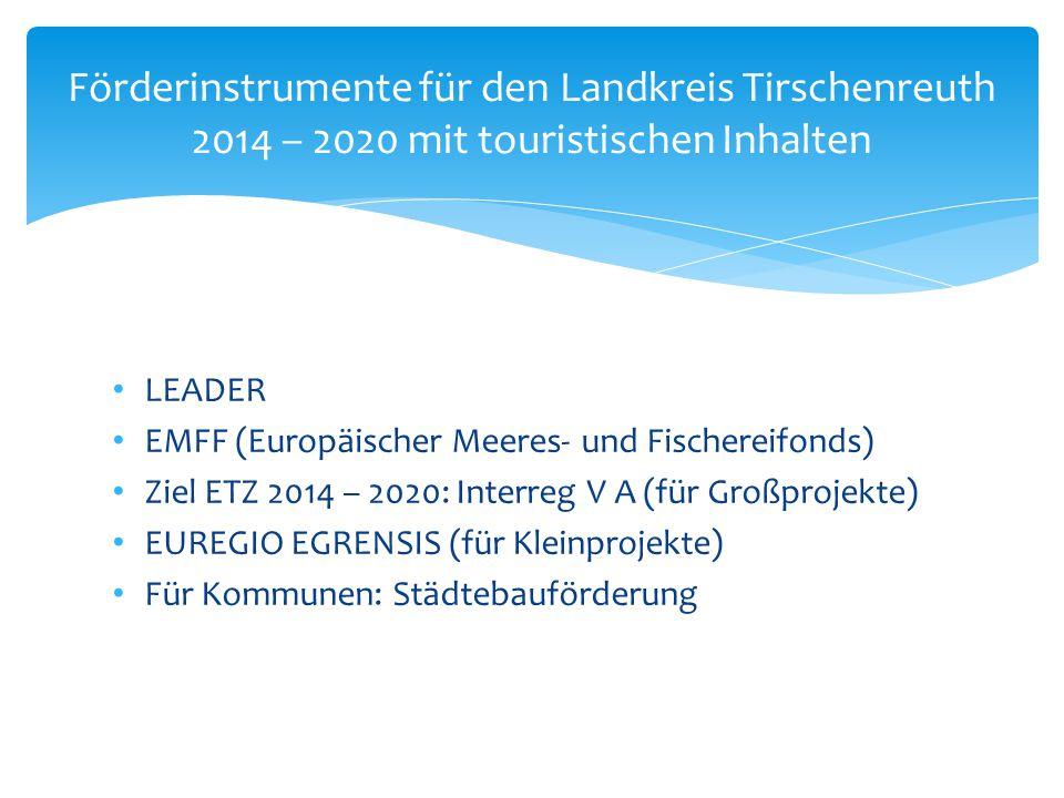 LEADER EMFF (Europäischer Meeres- und Fischereifonds) Ziel ETZ 2014 – 2020: Interreg V A (für Großprojekte) EUREGIO EGRENSIS (für Kleinprojekte) Für Kommunen: Städtebauförderung Förderinstrumente für den Landkreis Tirschenreuth 2014 – 2020 mit touristischen Inhalten