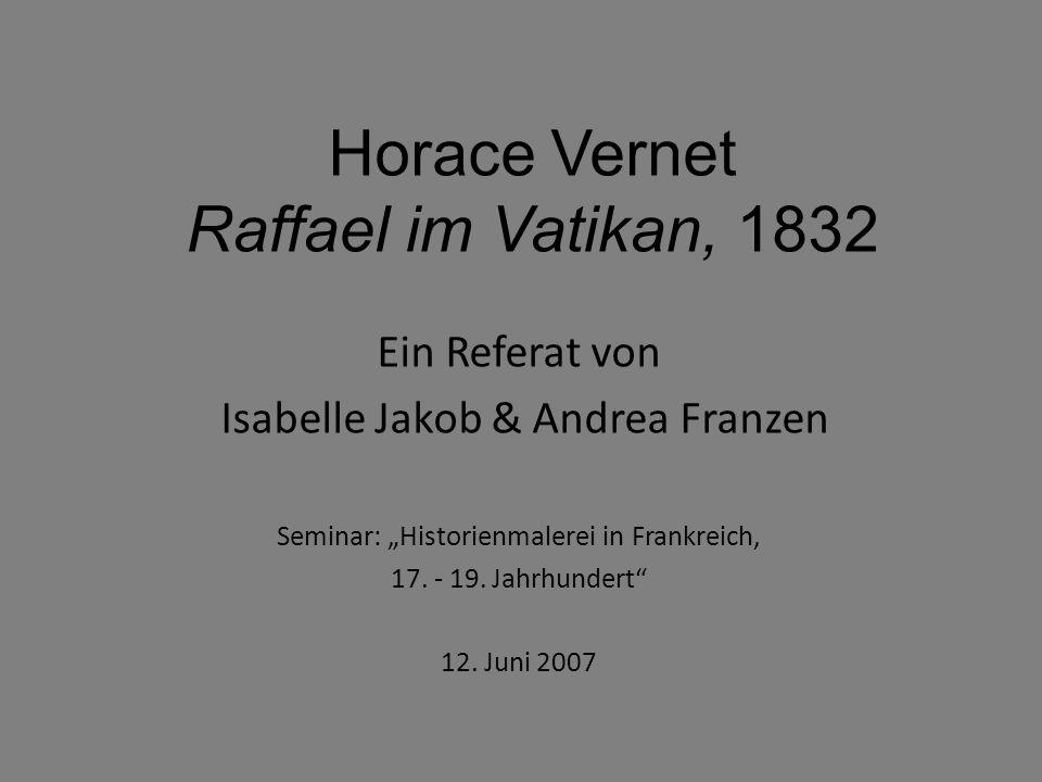 """Horace Vernet Raffael im Vatikan, 1832 Ein Referat von Isabelle Jakob & Andrea Franzen Seminar: """"Historienmalerei in Frankreich, 17. - 19. Jahrhundert"""