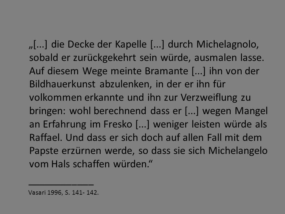 """""""[...] die Decke der Kapelle [...] durch Michelagnolo, sobald er zurückgekehrt sein würde, ausmalen lasse. Auf diesem Wege meinte Bramante [...] ihn v"""