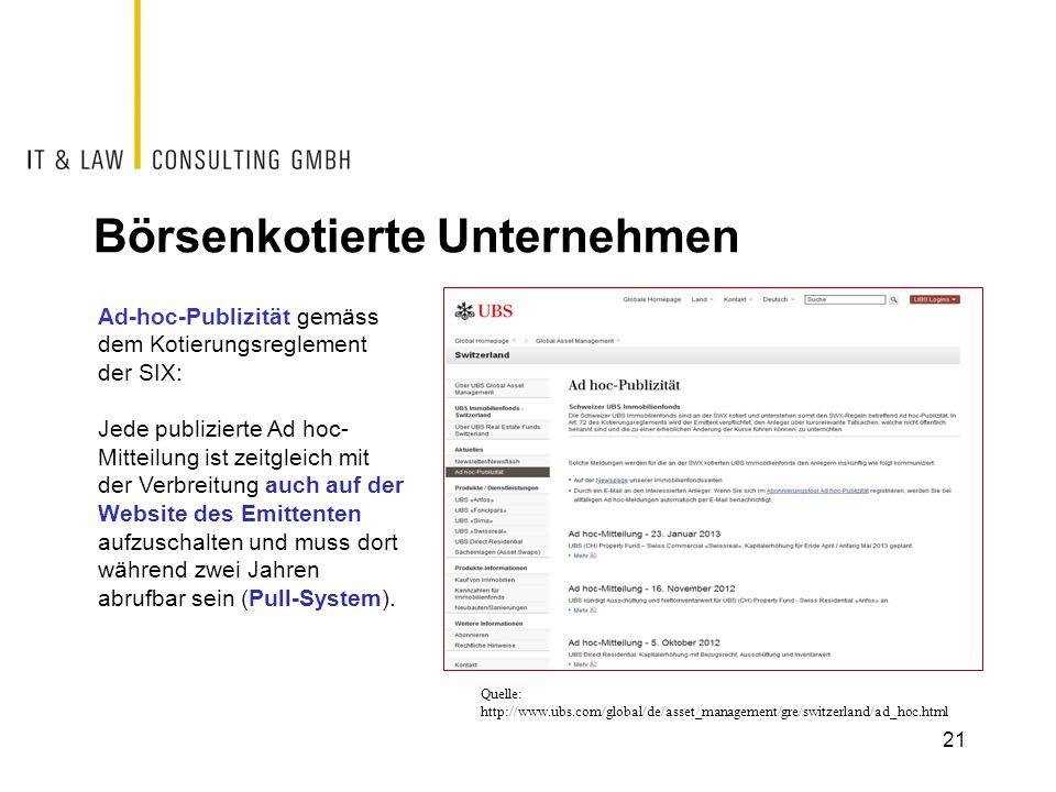 Börsenkotierte Unternehmen 21 Quelle: http://www.ubs.com/global/de/asset_management/gre/switzerland/ad_hoc.html Ad-hoc-Publizität gemäss dem Kotierungsreglement der SIX: Jede publizierte Ad hoc- Mitteilung ist zeitgleich mit der Verbreitung auch auf der Website des Emittenten aufzuschalten und muss dort während zwei Jahren abrufbar sein (Pull-System).