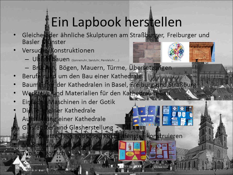 Ein Lapbook herstellen Gleiche oder ähnliche Skulpturen am Straßburger, Freiburger und Basler Münster Versuche/Konstruktionen – Uhren bauen (Sonnenuhr, Sanduhr, Pendeluhr, …) – Brücken, Bögen, Mauern, Türme, Übersetzungen Berufe rund um den Bau einer Kathedrale Baumeister der Kathedralen in Basel, Freiburg und Straßburg Werkzeug und Materialien für den Kathedralen-Bau Einfache Maschinen in der Gotik Die Teile einer Kathedrale Ausstattung einer Kathedrale Glasfenster und Glasherstellung Eine Rosette / ein gotisches Kirchenfenster konstruieren Maße früher und heute Typisch gotisch Angelika Stelzer 14.01.2015